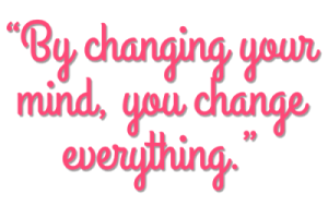 Change your mind and you change everything